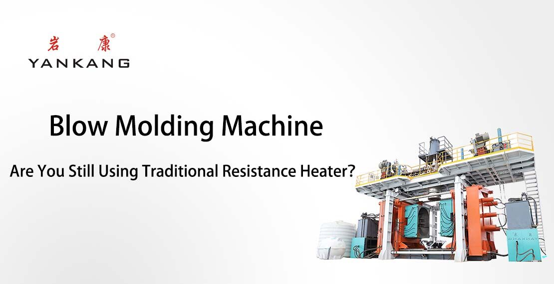 Blow Molding Machine:Are You Still Using Traditional Resistance Heater?