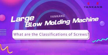 Large Blow Molding Machine: What are the Classifications of Screws?